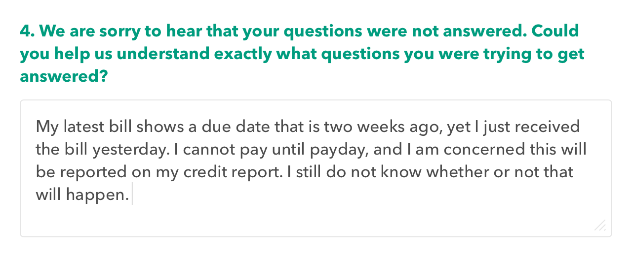 """Survey question prompt: Could you help us understand what questions were not answered? Response: bill due date is unclear, I'm not sure what is happening."""